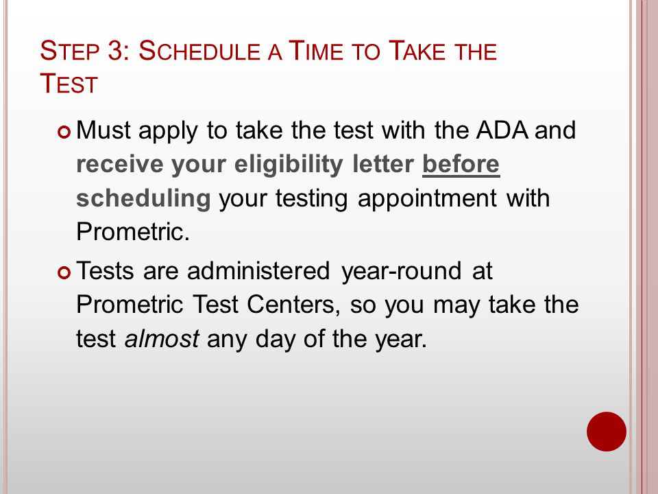 S TEP 3: S CHEDULE A T IME TO T AKE THE T EST Must apply to take the test with the ADA and receive your eligibility letter before scheduling your testing appointment with Prometric.