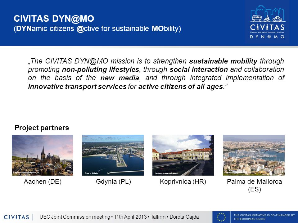 DYN@MO CIVITAS DYN@MO (DYNamic citizens @ctive for sustainable MObility) UBC Joint Commission meeting 11th April 2013 Tallinn Dorota Gajda Project par