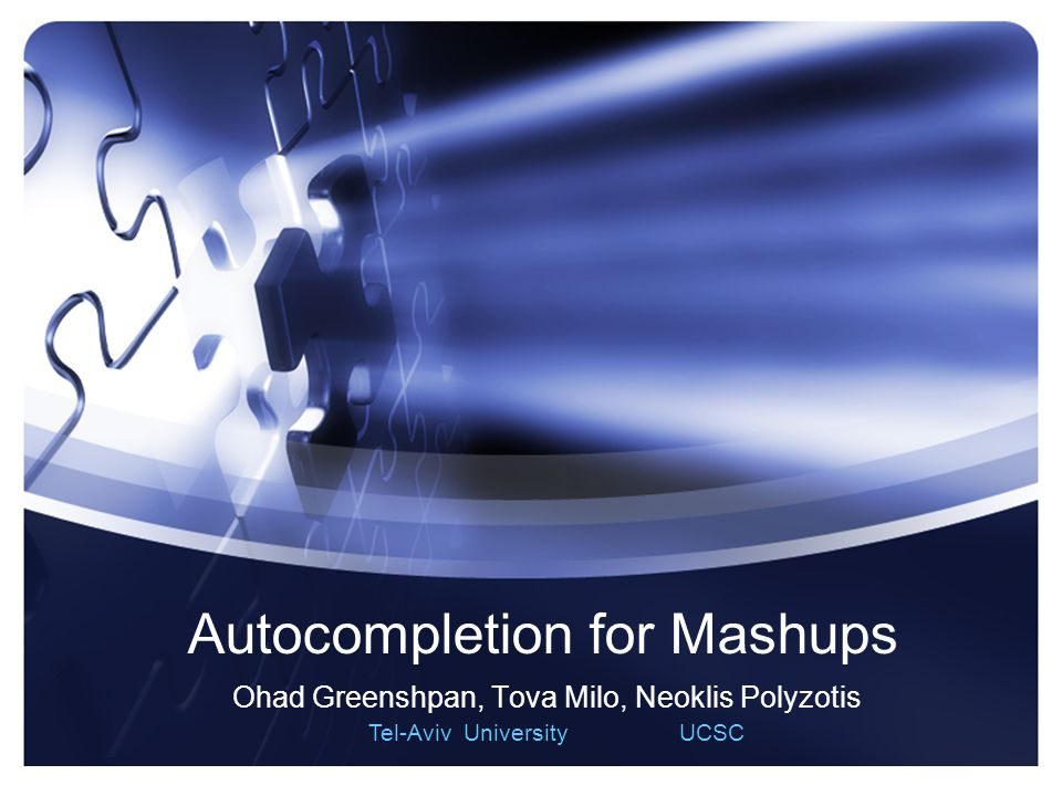 1 Autocompletion for Mashups Ohad Greenshpan, Tova Milo, Neoklis Polyzotis Tel-Aviv University UCSC