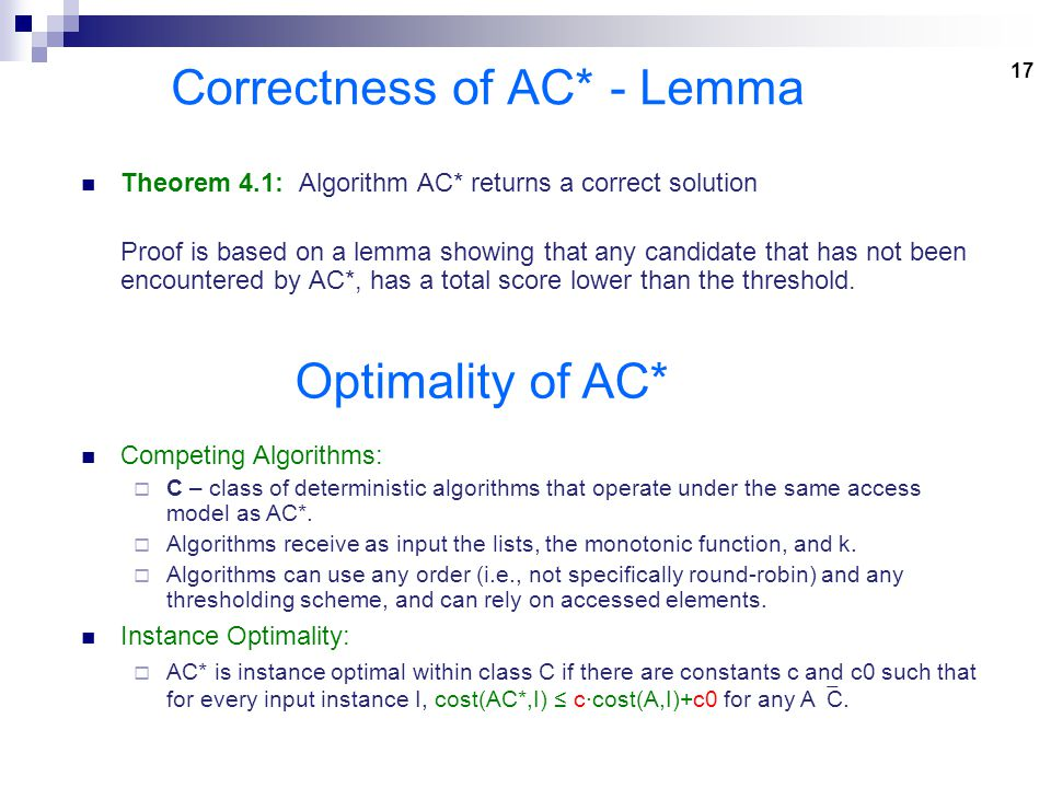 17 Correctness of AC* - Lemma Theorem 4.1: Algorithm AC* returns a correct solution Proof is based on a lemma showing that any candidate that has not been encountered by AC*, has a total score lower than the threshold.
