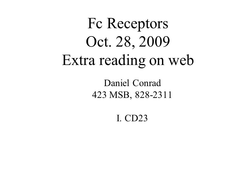 Fc Receptors Oct. 28, 2009 Extra reading on web Daniel Conrad 423 MSB, 828-2311 I. CD23