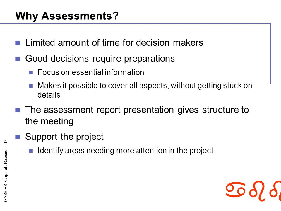 © ABB AB, Corporate Research - 17 abb Why Assessments? Limited amount of time for decision makers Good decisions require preparations Focus on essenti
