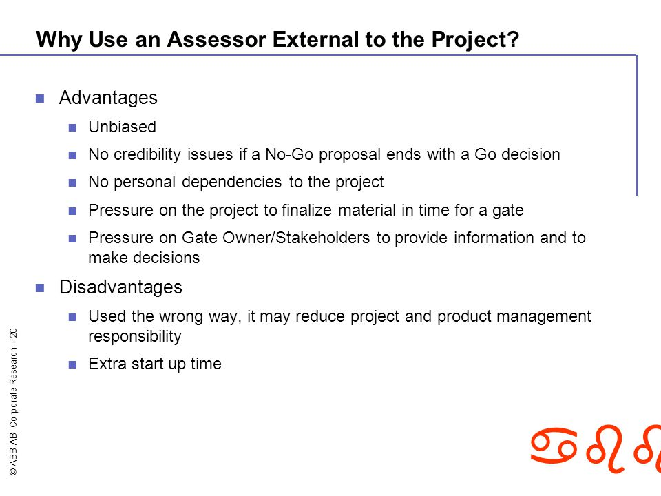 © ABB AB, Corporate Research - 20 abb Why Use an Assessor External to the Project? Advantages Unbiased No credibility issues if a No-Go proposal ends
