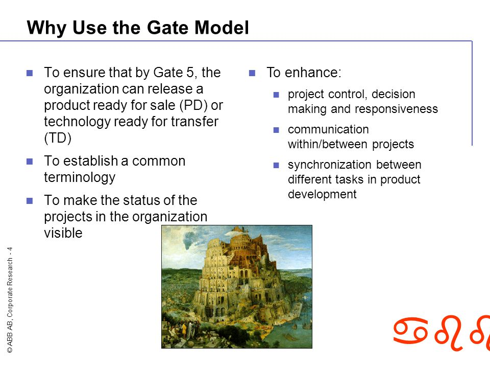 © ABB AB, Corporate Research - 4 abb Why Use the Gate Model To ensure that by Gate 5, the organization can release a product ready for sale (PD) or te