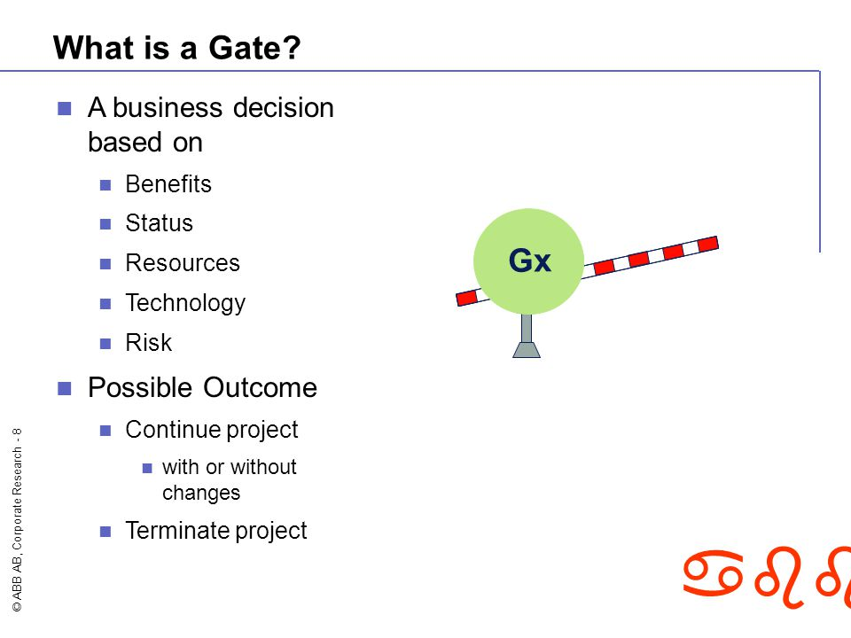 © ABB AB, Corporate Research - 8 abb What is a Gate? Gx A business decision based on Benefits Status Resources Technology Risk Possible Outcome Contin
