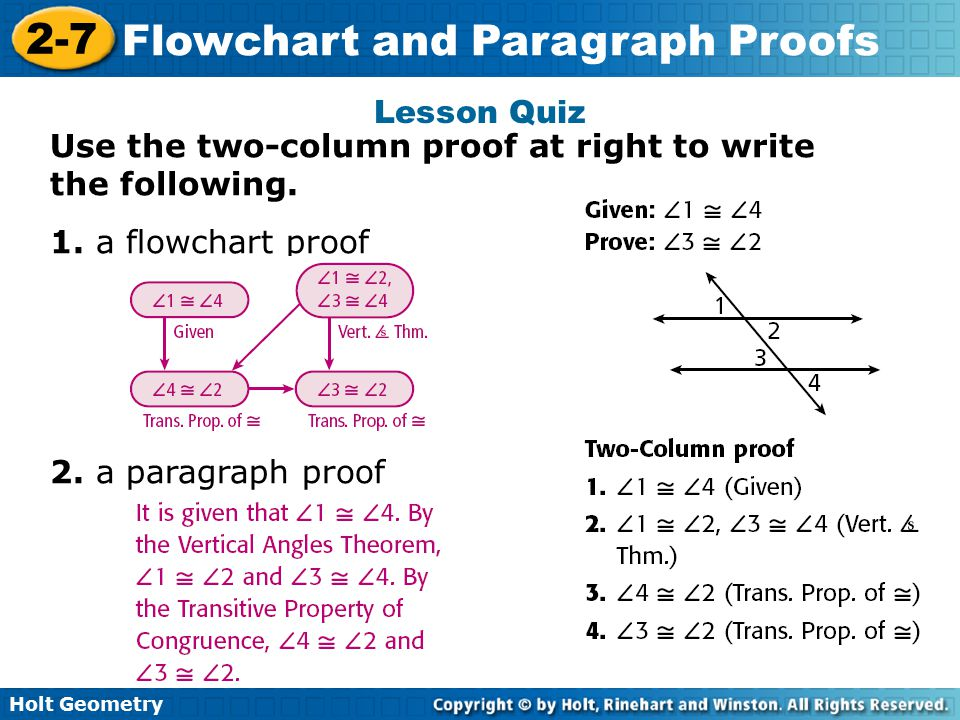 Holt Geometry 2-7 Flowchart and Paragraph Proofs Lesson Quiz Use the two-column proof at right to write the following. 1. a flowchart proof 2. a parag
