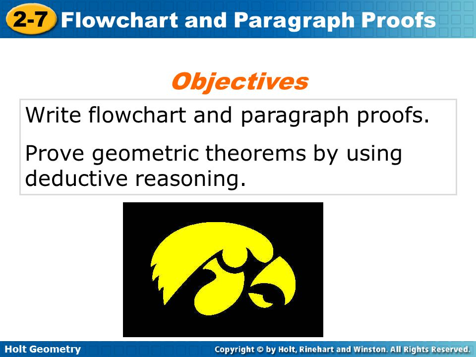 Holt Geometry 2-7 Flowchart and Paragraph Proofs Write flowchart and paragraph proofs. Prove geometric theorems by using deductive reasoning. Objectiv