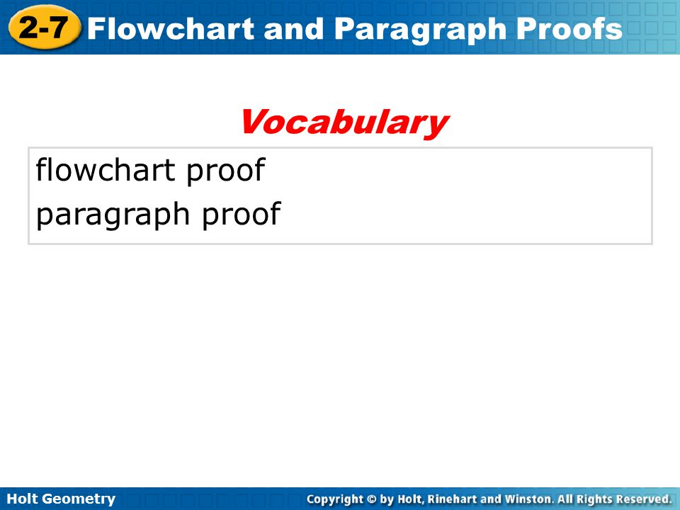 Holt Geometry 2-7 Flowchart and Paragraph Proofs A second style of proof is a flowchart proof, which uses boxes and arrows to show the structure of the proof.