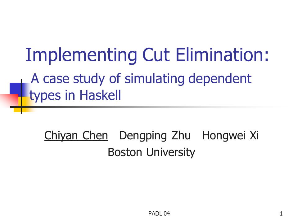 PADL 041 Implementing Cut Elimination: A case study of simulating dependent types in Haskell Chiyan Chen Dengping Zhu Hongwei Xi Boston University