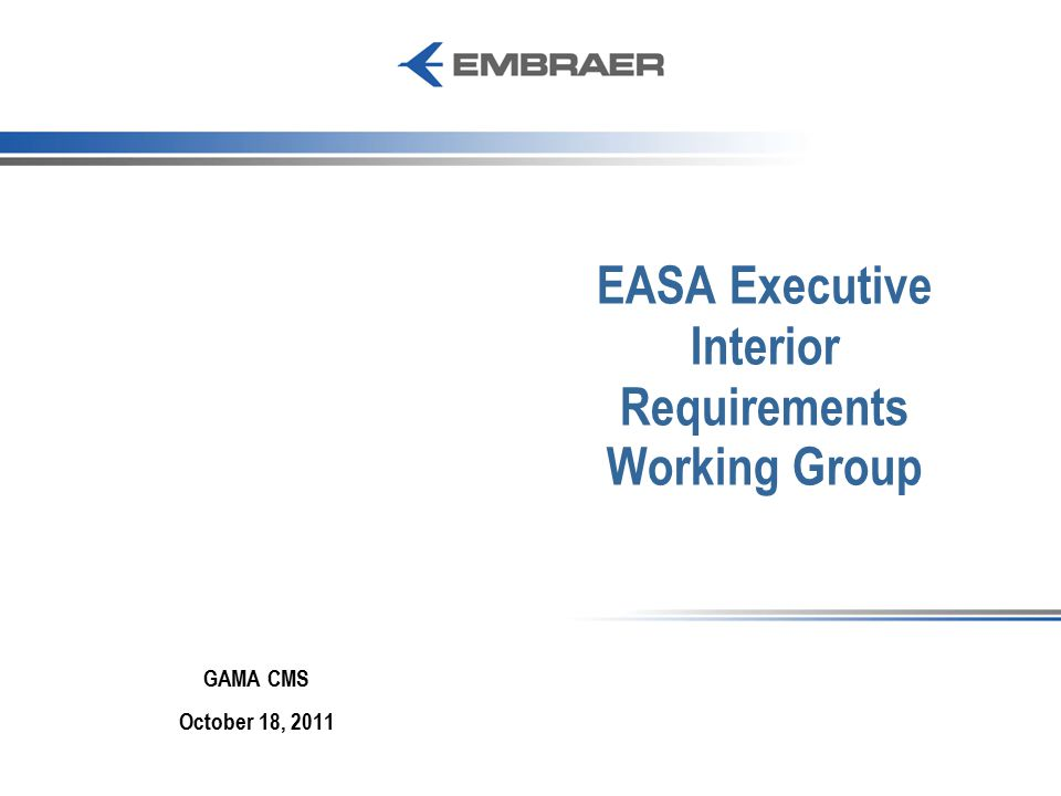 EASA Executive Interior Requirements Working Group GAMA CMS October 18, 2011