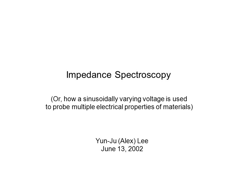 Impedance Spectroscopy (Or, how a sinusoidally varying voltage is used to probe multiple electrical properties of materials) Yun-Ju (Alex) Lee June 13, 2002