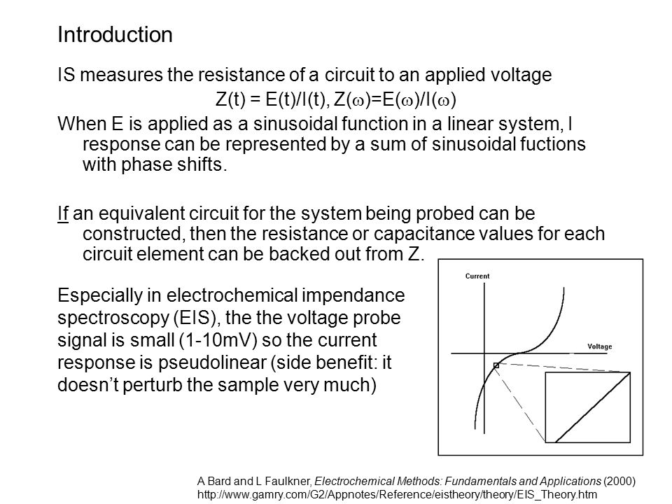 Introduction IS measures the resistance of a circuit to an applied voltage Z(t) = E(t)/I(t), Z(  )=E(  )/I(  ) When E is applied as a sinusoidal function in a linear system, I response can be represented by a sum of sinusoidal fuctions with phase shifts.