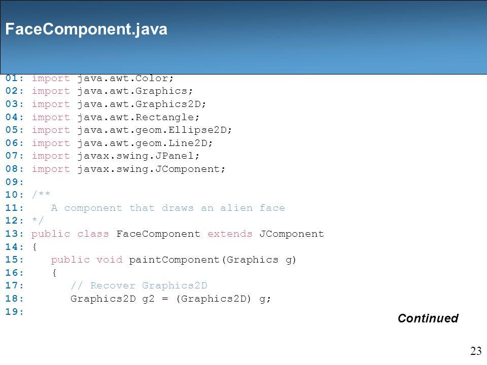 01: import java.awt.Color; 02: import java.awt.Graphics; 03: import java.awt.Graphics2D; 04: import java.awt.Rectangle; 05: import java.awt.geom.Ellipse2D; 06: import java.awt.geom.Line2D; 07: import javax.swing.JPanel; 08: import javax.swing.JComponent; 09: 10: /** 11: A component that draws an alien face 12: */ 13: public class FaceComponent extends JComponent 14: { 15: public void paintComponent(Graphics g) 16: { 17: // Recover Graphics2D 18: Graphics2D g2 = (Graphics2D) g; 19: Continued FaceComponent.java 23