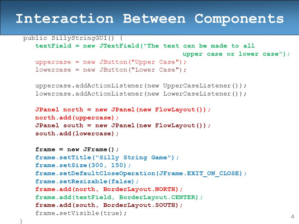 5 public class UpperCaseListener implements ActionListener { public void actionPerformed(ActionEvent event) { textField.setText(textField.getText().toUpperCase()); } } public class LowerCaseListener implements ActionListener { public void actionPerformed(ActionEvent event) { textField.setText(textField.getText().toLowerCase()); } } } Interaction Between Components LowerCaseListener and UpperCaseListener are Inner classes.