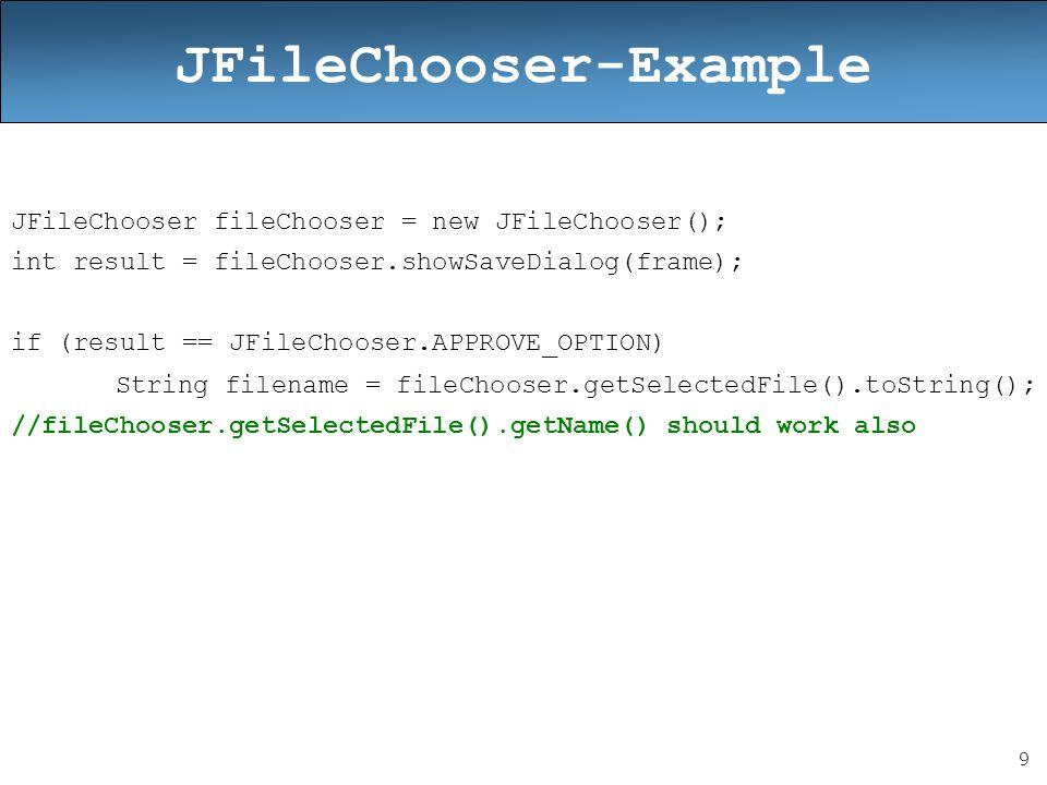 9 JFileChooser-Example JFileChooser fileChooser = new JFileChooser(); int result = fileChooser.showSaveDialog(frame); if (result == JFileChooser.APPROVE_OPTION) String filename = fileChooser.getSelectedFile().toString(); //fileChooser.getSelectedFile().getName() should work also