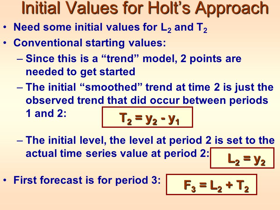 Initial Values for Holt's Approach Need some initial values for L 2 and T 2 Conventional starting values: –Since this is a trend model, 2 points are needed to get started –The initial smoothed trend at time 2 is just the observed trend that did occur between periods 1 and 2: –The initial level, the level at period 2 is set to the actual time series value at period 2: First forecast is for period 3: T 2 = y 2 - y 1 L 2 = y 2 F 3 = L 2 + T 2