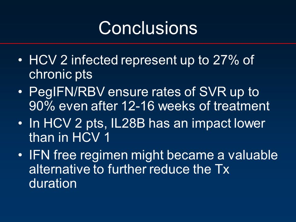 Conclusions HCV 2 infected represent up to 27% of chronic pts PegIFN/RBV ensure rates of SVR up to 90% even after 12-16 weeks of treatment In HCV 2 pts, IL28B has an impact lower than in HCV 1 IFN free regimen might became a valuable alternative to further reduce the Tx duration