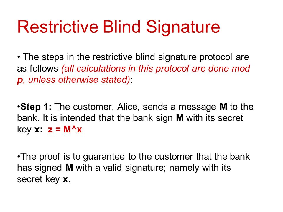 Restrictive Blind Signature The steps in the restrictive blind signature protocol are as follows (all calculations in this protocol are done mod p, un