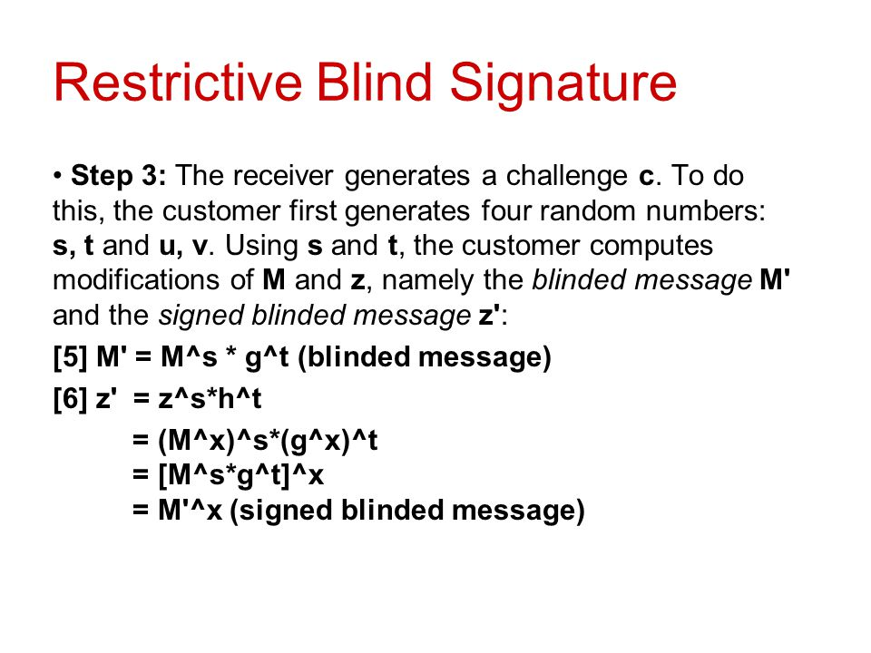 Restrictive Blind Signature Step 3: The receiver generates a challenge c. To do this, the customer first generates four random numbers: s, t and u, v.