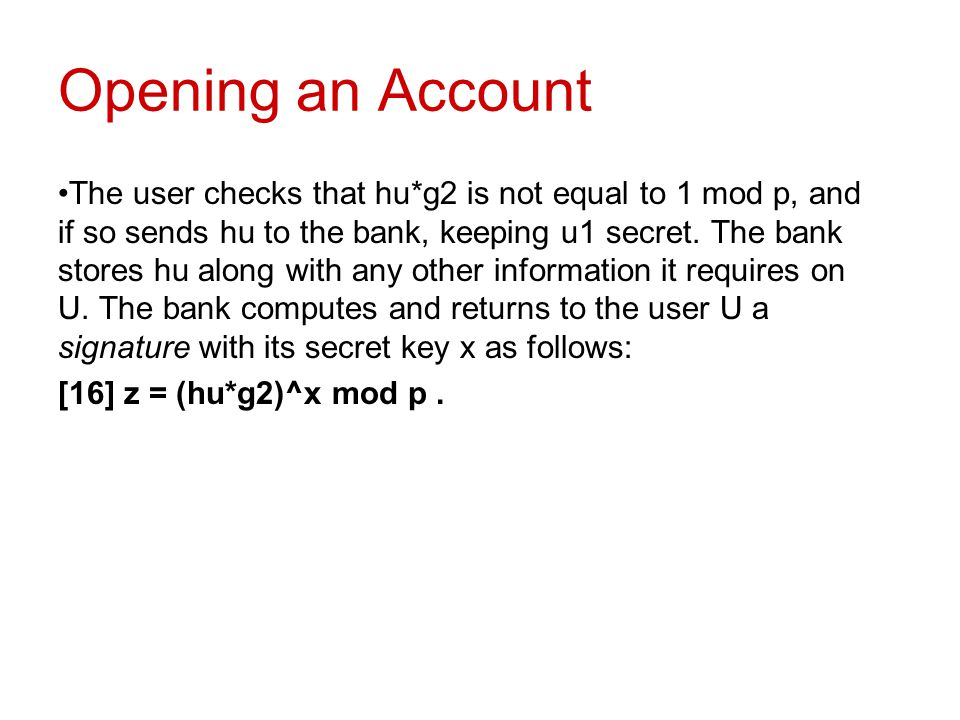 Opening an Account The user checks that hu*g2 is not equal to 1 mod p, and if so sends hu to the bank, keeping u1 secret. The bank stores hu along wit