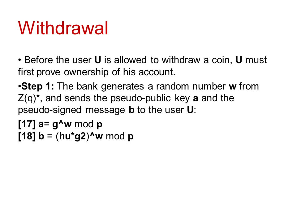 Withdrawal Before the user U is allowed to withdraw a coin, U must first prove ownership of his account. Step 1: The bank generates a random number w