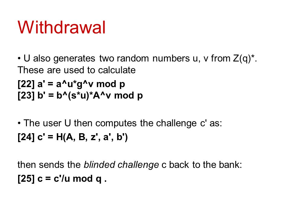 Withdrawal U also generates two random numbers u, v from Z(q)*. These are used to calculate [22] a' = a^u*g^v mod p [23] b' = b^(s*u)*A^v mod p The us
