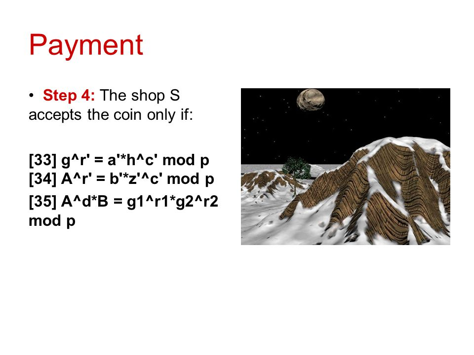 Payment Step 4: The shop S accepts the coin only if: [33] g^r' = a'*h^c' mod p [34] A^r' = b'*z'^c' mod p [35] A^d*B = g1^r1*g2^r2 mod p