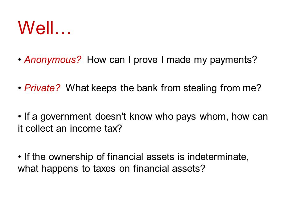 Well… Anonymous? How can I prove I made my payments? Private? What keeps the bank from stealing from me? If a government doesn't know who pays whom, h