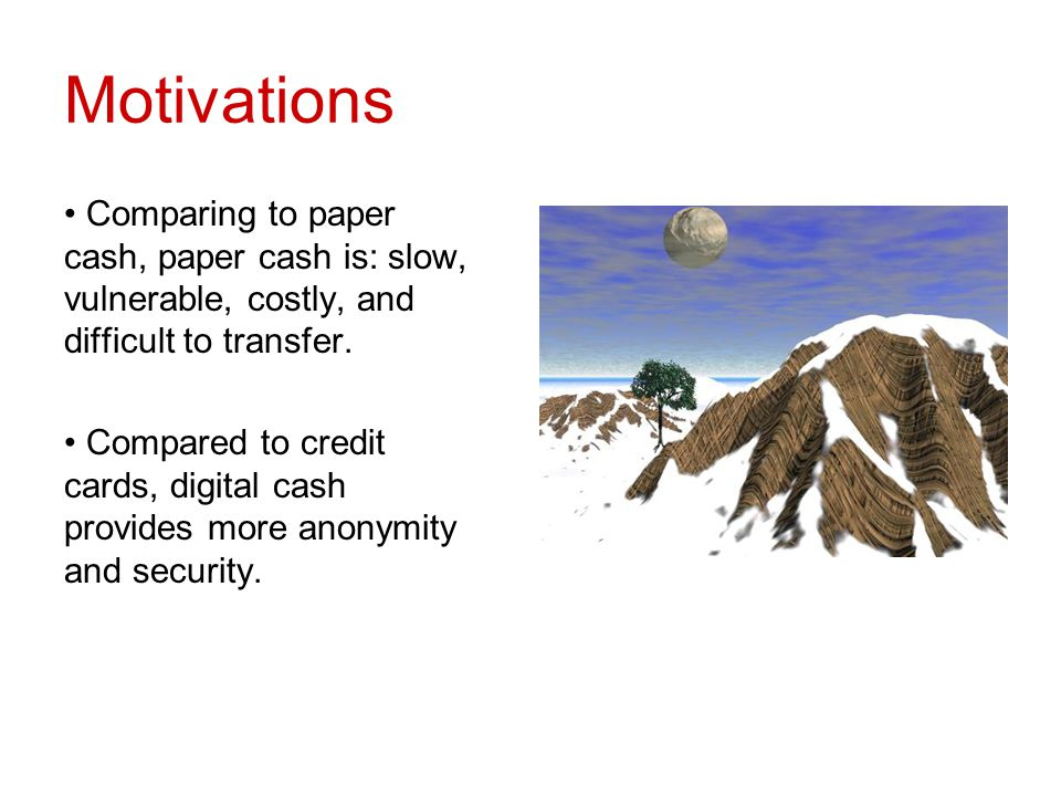 Motivations Comparing to paper cash, paper cash is: slow, vulnerable, costly, and difficult to transfer. Compared to credit cards, digital cash provid