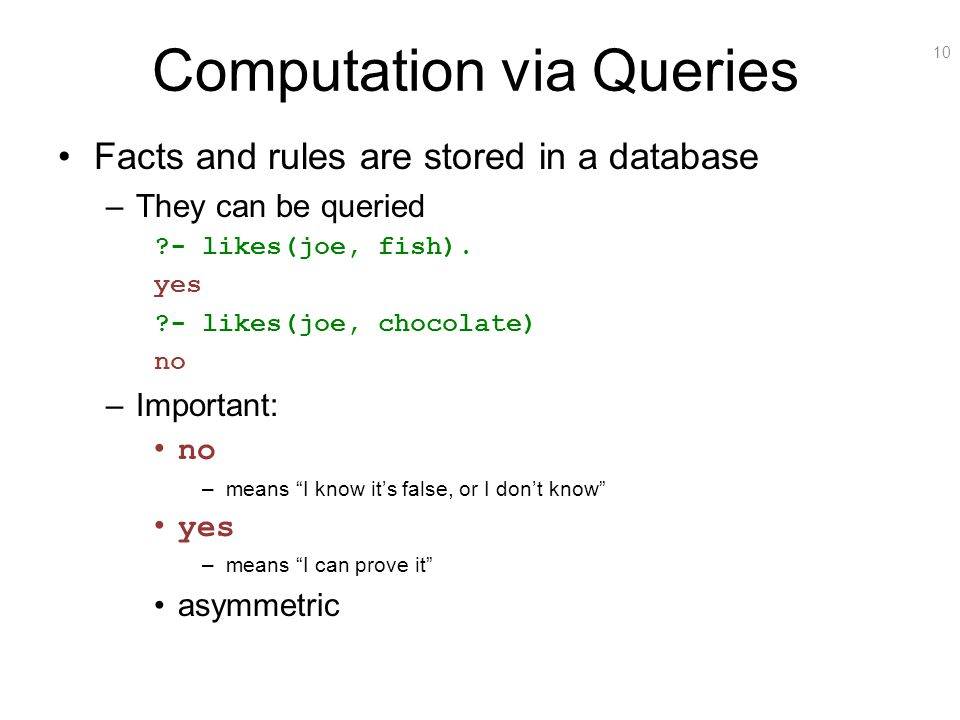 10 Computation via Queries Facts and rules are stored in a database –They can be queried ?- likes(joe, fish). yes ?- likes(joe, chocolate) no –Importa