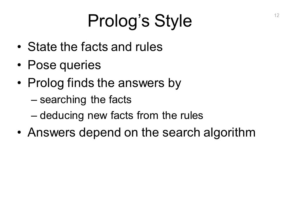 12 Prolog's Style State the facts and rules Pose queries Prolog finds the answers by –searching the facts –deducing new facts from the rules Answers d