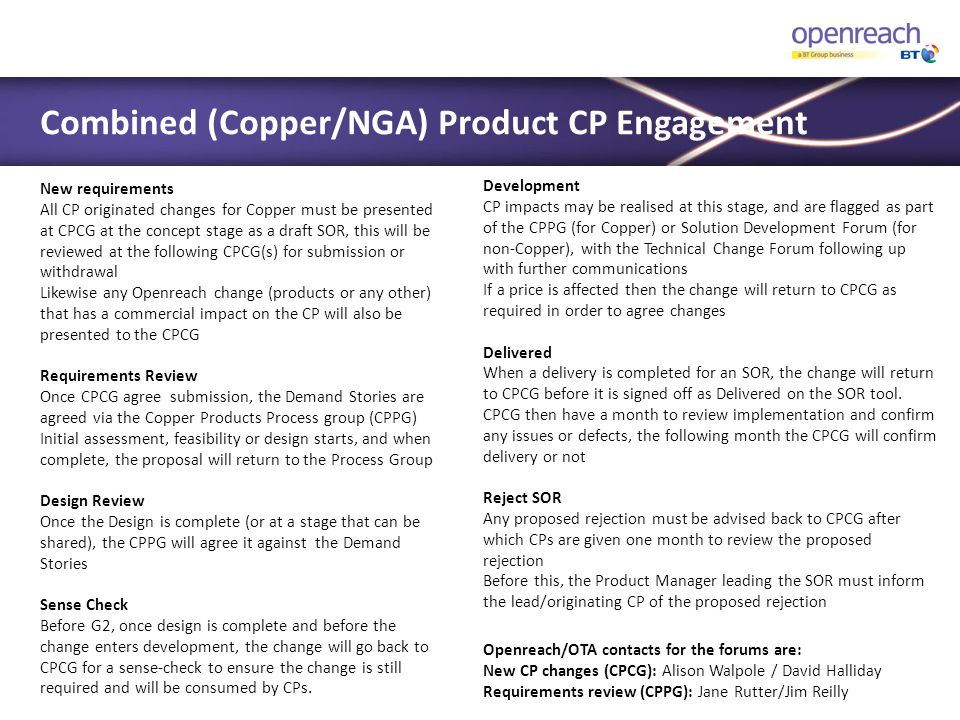  This is the Industry acknowledged body responsible for validating the development of fit for purpose solutions which enable our customers to easily order and assure our products  Its aim is to share and validate early solution designs against the acceptance criteria of the Customer Experience Stories, which have been created and agreed by Openreach as a result of the agreed requirements from the NWG, and EPCG  Also to maintain a clear focus on the customer journey to achieve the outcomes within the Customer Experience Story  It aims to optimise the solutions to improve the end-to-end customer journey for the Openreach NGA and Ethernet Service products to the benefit of our customers and Openreach  The SDF is held by release prior to EIP 3, with ad hoc sessions where required  The intended CP audience is systems, design, operational, service and product specialists IT Solution Development Forum (SDF)