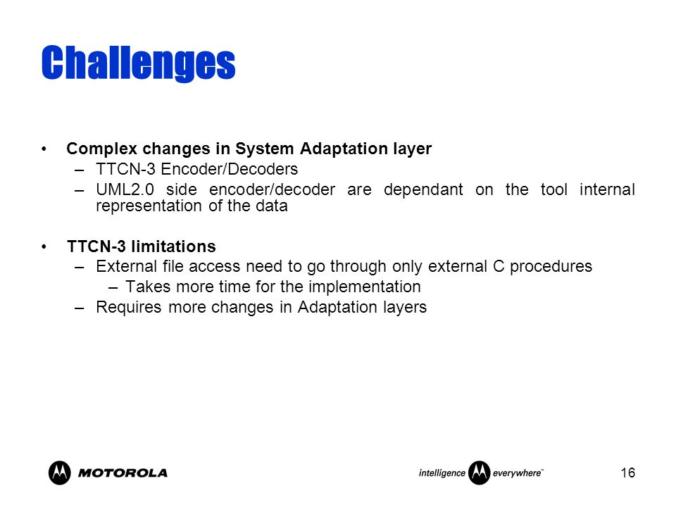 16 Challenges Complex changes in System Adaptation layer –TTCN-3 Encoder/Decoders –UML2.0 side encoder/decoder are dependant on the tool internal repr