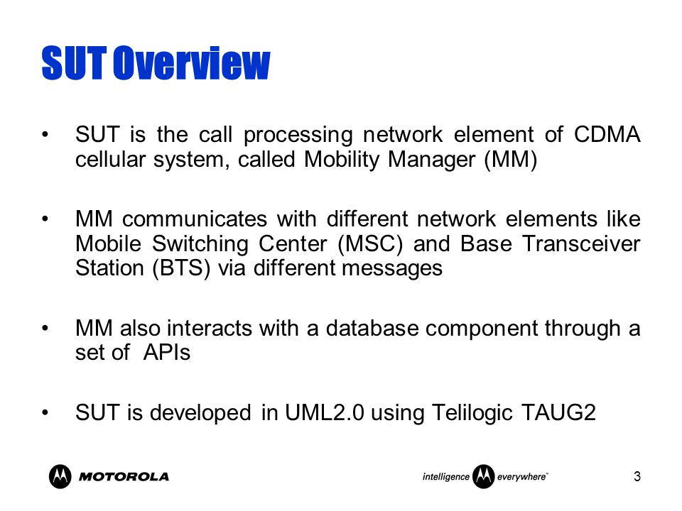 3 SUT Overview SUT is the call processing network element of CDMA cellular system, called Mobility Manager (MM) MM communicates with different network elements like Mobile Switching Center (MSC) and Base Transceiver Station (BTS) via different messages MM also interacts with a database component through a set of APIs SUT is developed in UML2.0 using Telilogic TAUG2