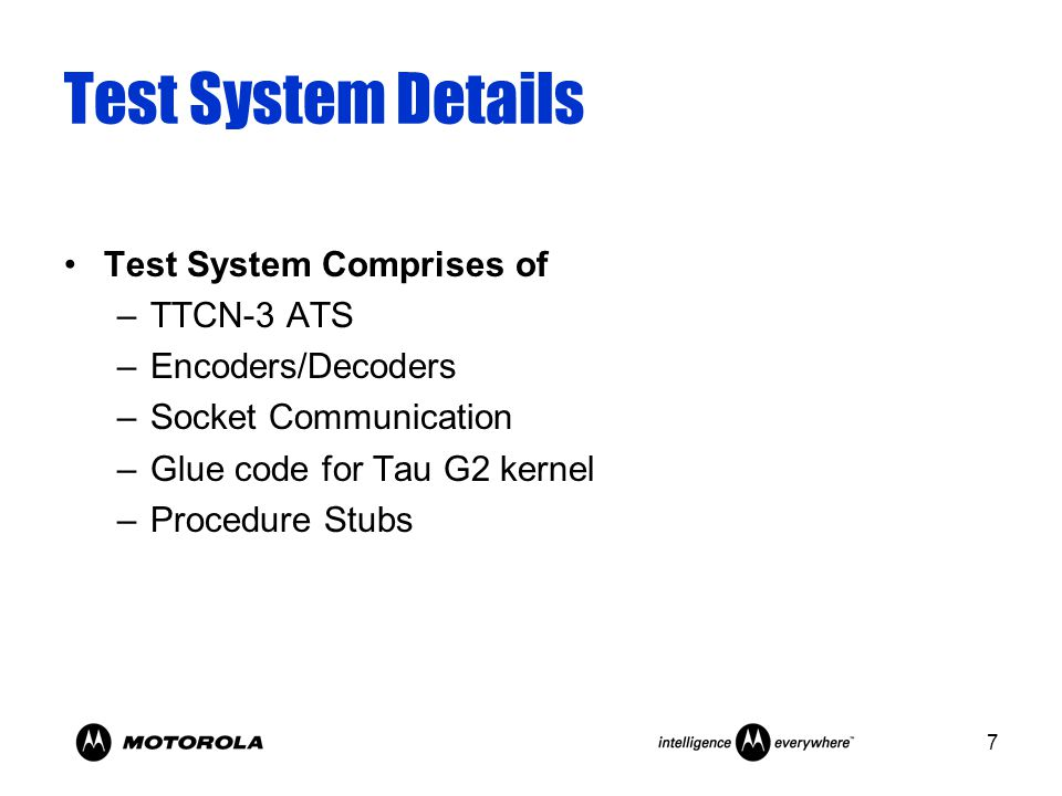 7 Test System Details Test System Comprises of –TTCN-3 ATS –Encoders/Decoders –Socket Communication –Glue code for Tau G2 kernel –Procedure Stubs