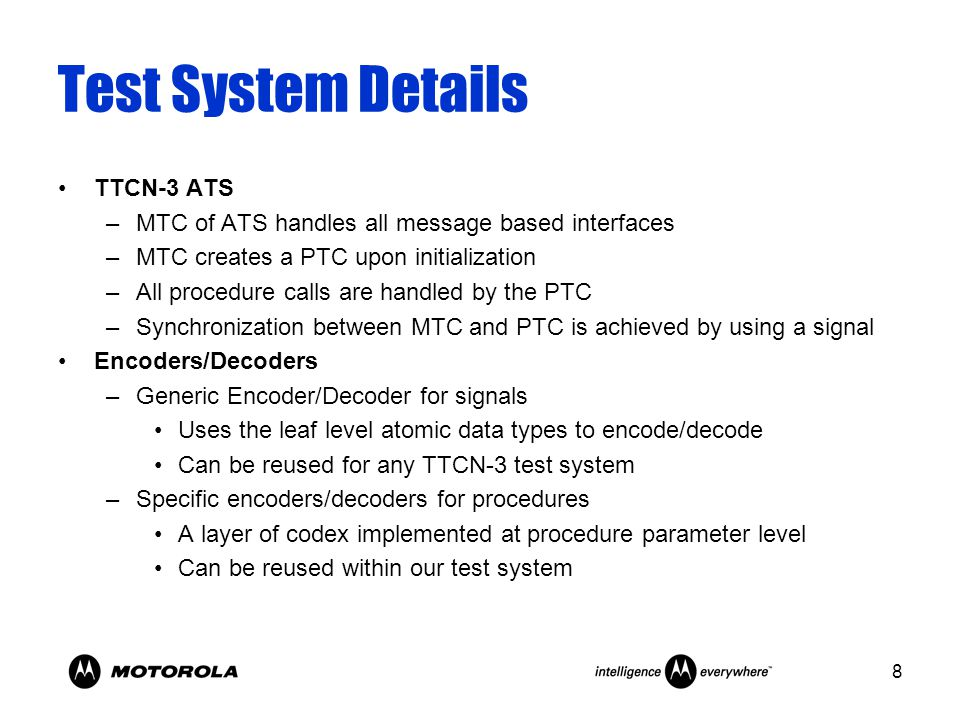 8 Test System Details TTCN-3 ATS –MTC of ATS handles all message based interfaces –MTC creates a PTC upon initialization –All procedure calls are handled by the PTC –Synchronization between MTC and PTC is achieved by using a signal Encoders/Decoders –Generic Encoder/Decoder for signals Uses the leaf level atomic data types to encode/decode Can be reused for any TTCN-3 test system –Specific encoders/decoders for procedures A layer of codex implemented at procedure parameter level Can be reused within our test system