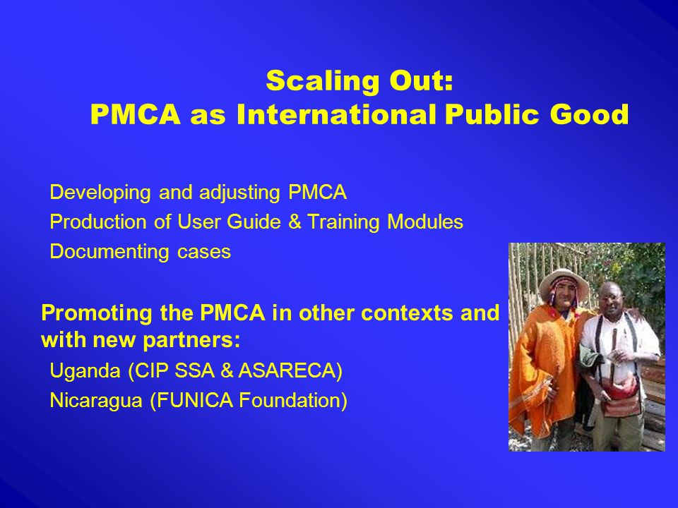 Scaling Out: PMCA as International Public Good Developing and adjusting PMCA Production of User Guide & Training Modules Documenting cases Promoting the PMCA in other contexts and with new partners: Uganda (CIP SSA & ASARECA) Nicaragua (FUNICA Foundation)