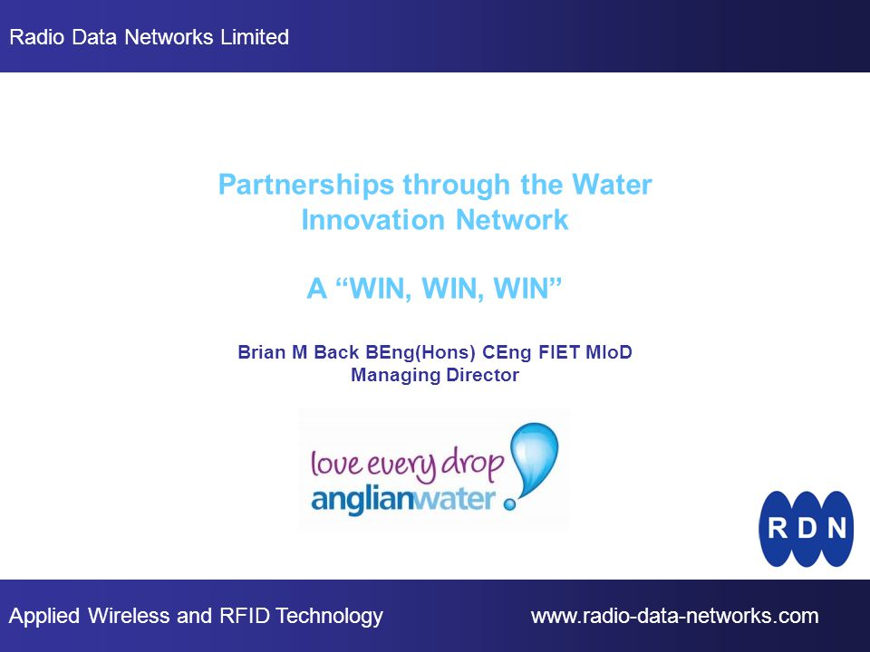 Applied Wireless and RFID Technology www.radio-data-networks.com Radio Data Networks Limited Partnerships through the Water Innovation Network A WIN, WIN, WIN Brian M Back BEng(Hons) CEng FIET MIoD Managing Director
