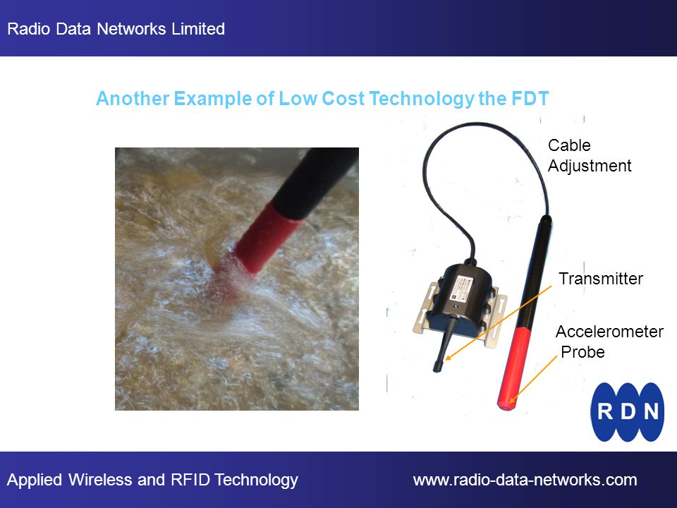 Applied Wireless and RFID Technology www.radio-data-networks.com Radio Data Networks Limited Another Example of Low Cost Technology the FDT Transmitter Accelerometer Probe Cable Adjustment