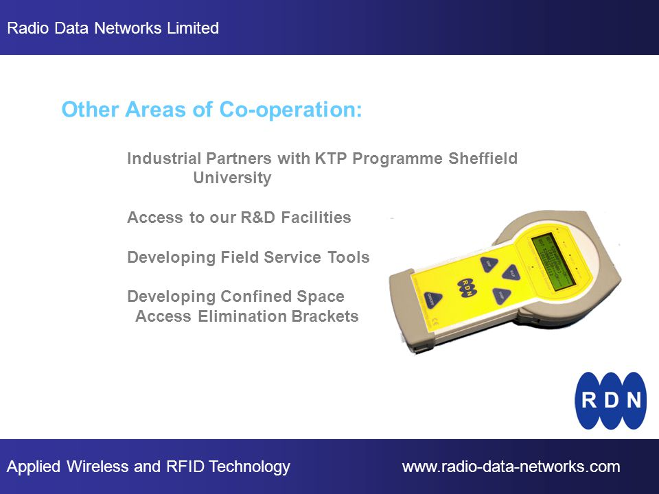 Applied Wireless and RFID Technology www.radio-data-networks.com Radio Data Networks Limited Other Areas of Co-operation: Industrial Partners with KTP Programme Sheffield University Access to our R&D Facilities Developing Field Service Tools Developing Confined Space Access Elimination Brackets