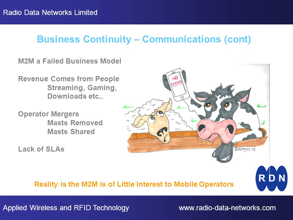 Applied Wireless and RFID Technology www.radio-data-networks.com Radio Data Networks Limited Business Continuity – Communications (cont) M2M a Failed Business Model Revenue Comes from People Streaming, Gaming, Downloads etc..