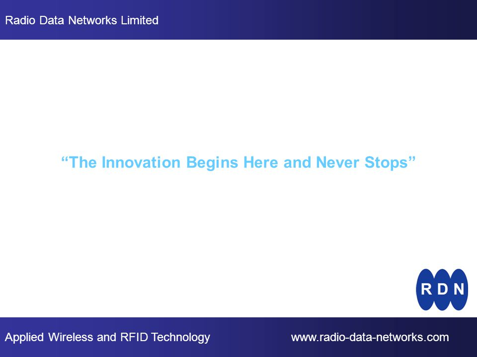 Applied Wireless and RFID Technology www.radio-data-networks.com Radio Data Networks Limited The Innovation Begins Here and Never Stops