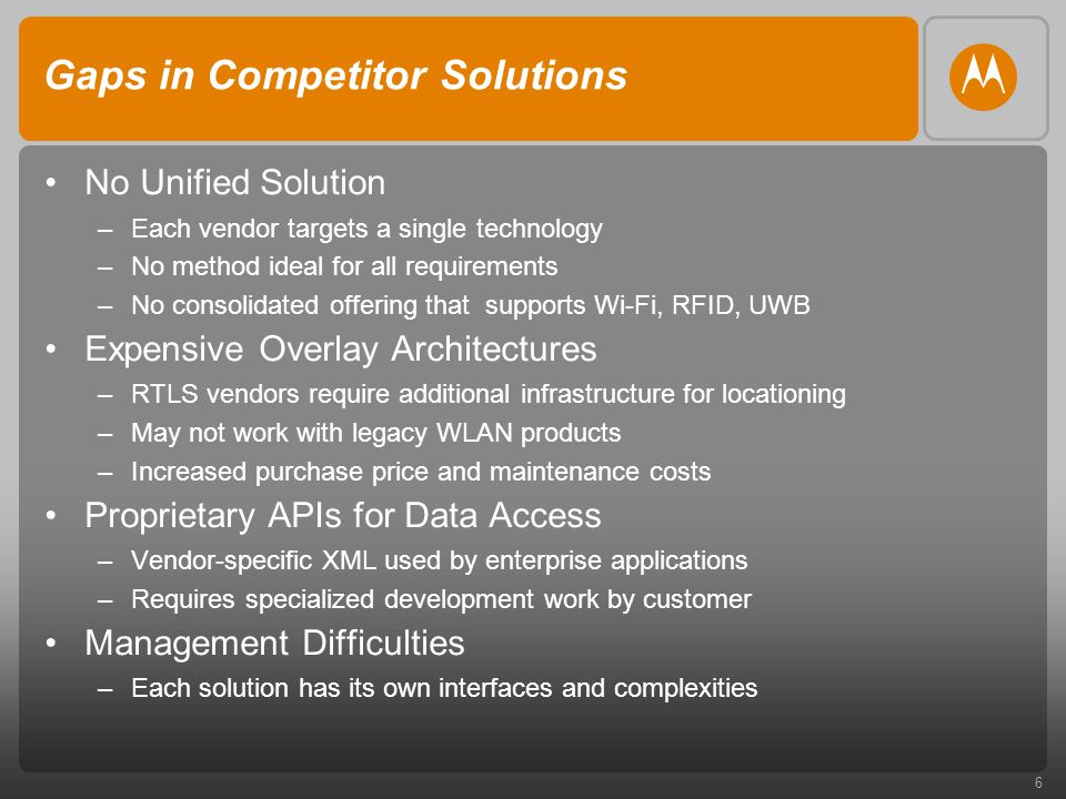 6 Gaps in Competitor Solutions No Unified Solution –Each vendor targets a single technology –No method ideal for all requirements –No consolidated offering that supports Wi-Fi, RFID, UWB Expensive Overlay Architectures –RTLS vendors require additional infrastructure for locationing –May not work with legacy WLAN products –Increased purchase price and maintenance costs Proprietary APIs for Data Access –Vendor-specific XML used by enterprise applications –Requires specialized development work by customer Management Difficulties –Each solution has its own interfaces and complexities