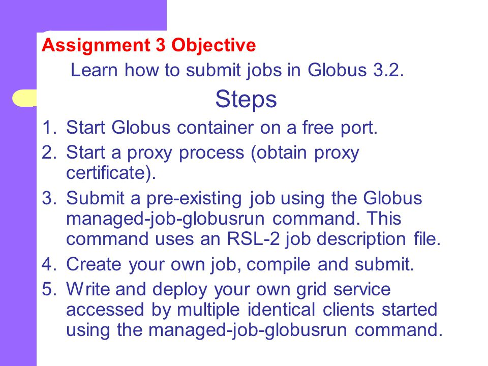 Assignment 3 Objective Learn how to submit jobs in Globus 3.2.
