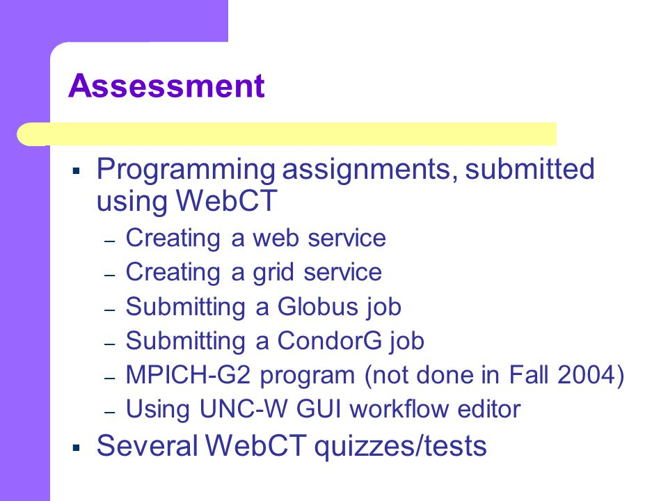 Assessment  Programming assignments, submitted using WebCT – Creating a web service – Creating a grid service – Submitting a Globus job – Submitting a CondorG job – MPICH-G2 program (not done in Fall 2004) – Using UNC-W GUI workflow editor  Several WebCT quizzes/tests