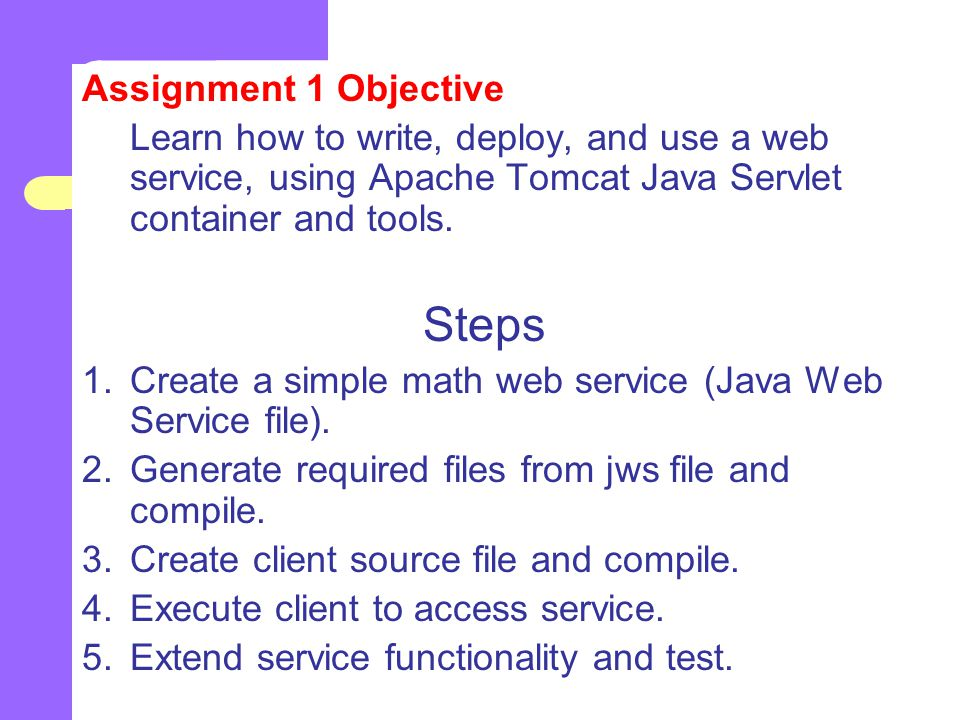 Assignment 1 Objective Learn how to write, deploy, and use a web service, using Apache Tomcat Java Servlet container and tools.