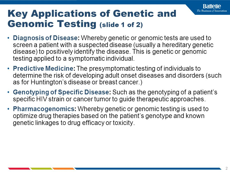 2 Key Applications of Genetic and Genomic Testing (slide 1 of 2) Diagnosis of Disease: Whereby genetic or genomic tests are used to screen a patient with a suspected disease (usually a hereditary genetic disease) to positively identify the disease.