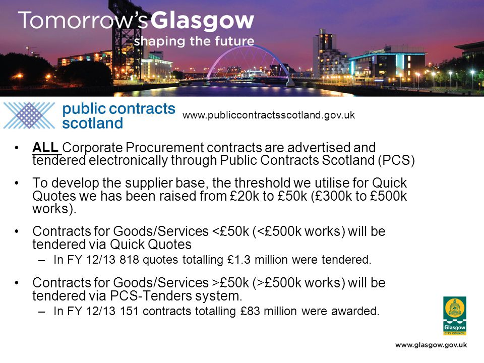 ALL Corporate Procurement contracts are advertised and tendered electronically through Public Contracts Scotland (PCS) To develop the supplier base, the threshold we utilise for Quick Quotes we has been raised from £20k to £50k (£300k to £500k works).