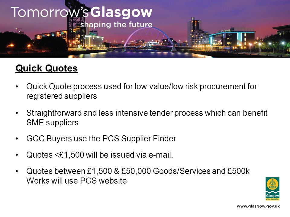 Quick Quotes Quick Quote process used for low value/low risk procurement for registered suppliers Straightforward and less intensive tender process which can benefit SME suppliers GCC Buyers use the PCS Supplier Finder Quotes <£1,500 will be issued via e-mail.
