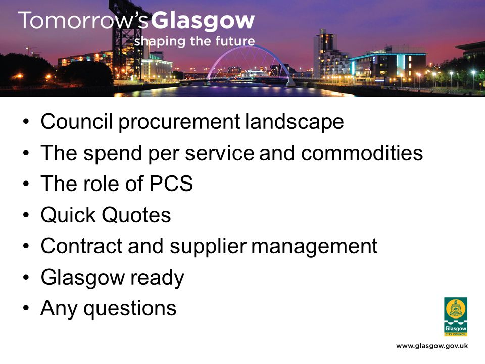 Council procurement landscape The spend per service and commodities The role of PCS Quick Quotes Contract and supplier management Glasgow ready Any questions